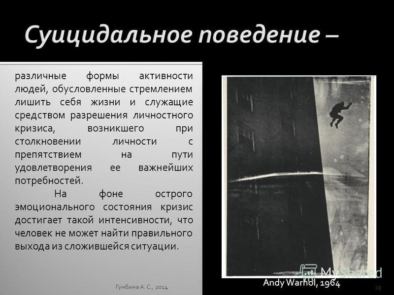 Гунбина А. С., 201419 Andy Warhol, 1964 различные формы активности людей, обусловленные стремлением лишить себя жизни и служащие средством разрешения личностного кризиса, возникшего при столкновении личности с препятствием на пути удовлетворения ее в
