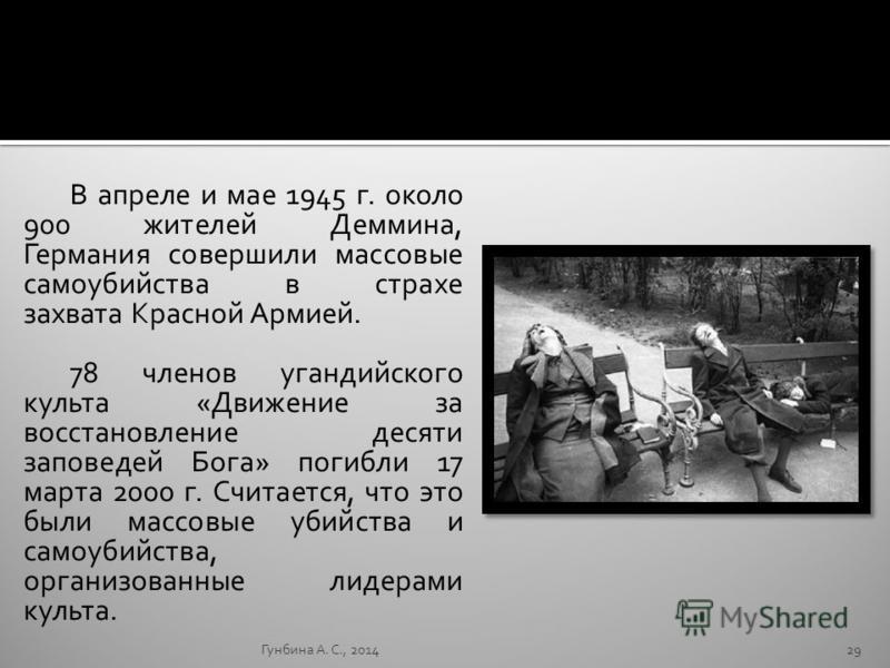 В апреле и мае 1945 г. около 900 жителей Деммина, Германия совершили массовые самоубийства в страхе захвата Красной Армией. 78 членов угандийского культа «Движение за восстановление десяти заповедей Бога» погибли 17 марта 2000 г. Считается, что это б