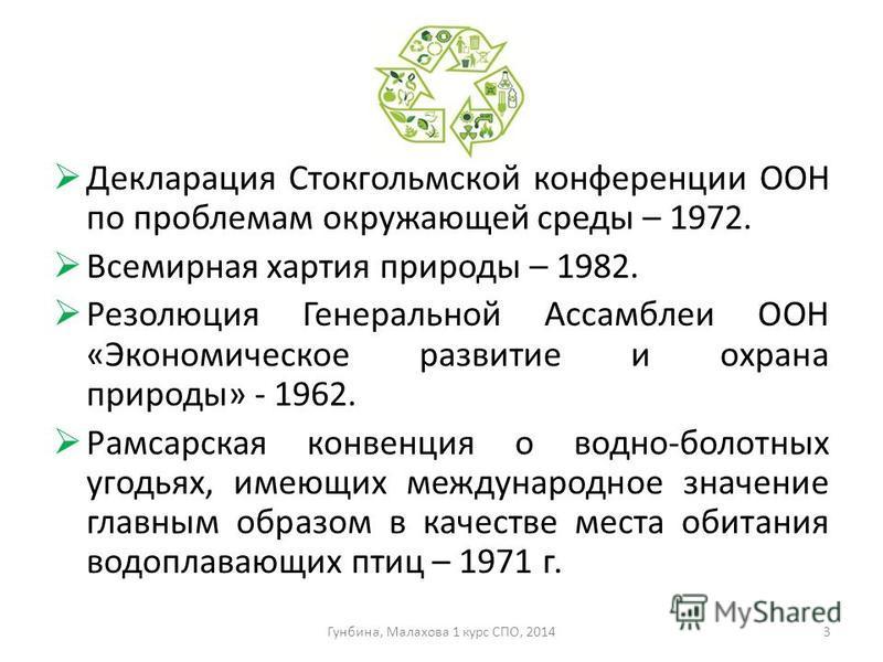 Декларация Стокгольмской конференции ООН по проблемам окружающей среды – 1972. Всемирная хартия природы – 1982. Резолюция Генеральной Ассамблеи ООН «Экономическое развитие и охрана природы» - 1962. Рамсарская конвенция о водно-болотных угодьях, имеющ