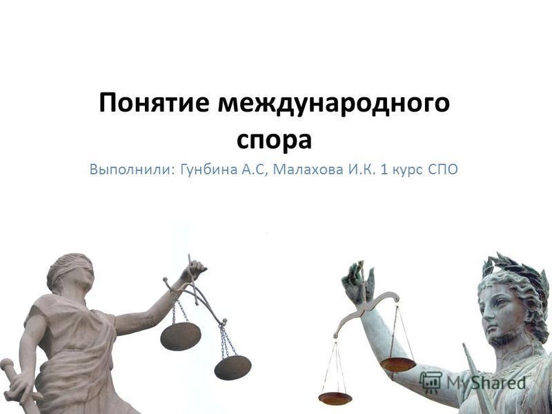Понятие международного спора Выполнили: Гунбина А.С, Малахова И.К. 1 курс СПО
