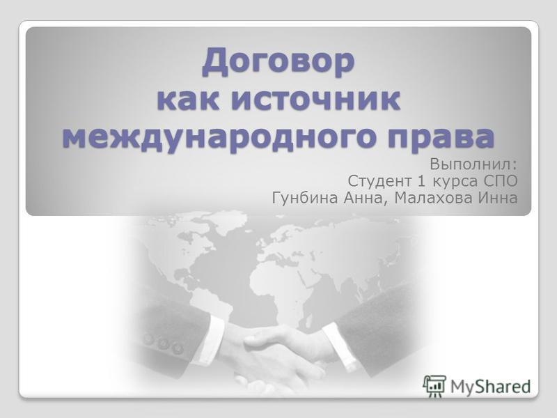 Договор как источник международного права Выполнил: Студент 1 курса СПО Гунбина Анна, Малахова Инна