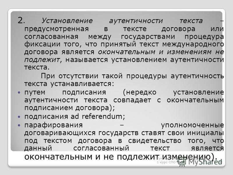 2. Установление аутентичности текста – предусмотренная в тексте договора или согласованная между государствами процедура фиксации того, что принятый текст международного договора является окончательным и изменениям не подлежит, называется установлени