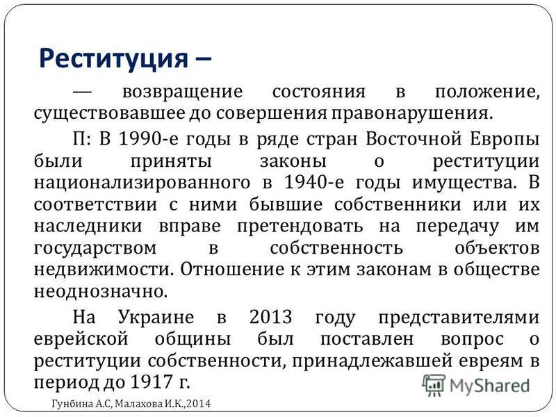 Реституция – возвращение состояния в положение, существовавшее до совершения правонарушения. П : В 1990- е годы в ряде стран Восточной Европы были приняты законы о реституции национализированного в 1940- е годы имущества. В соответствии с ними бывшие