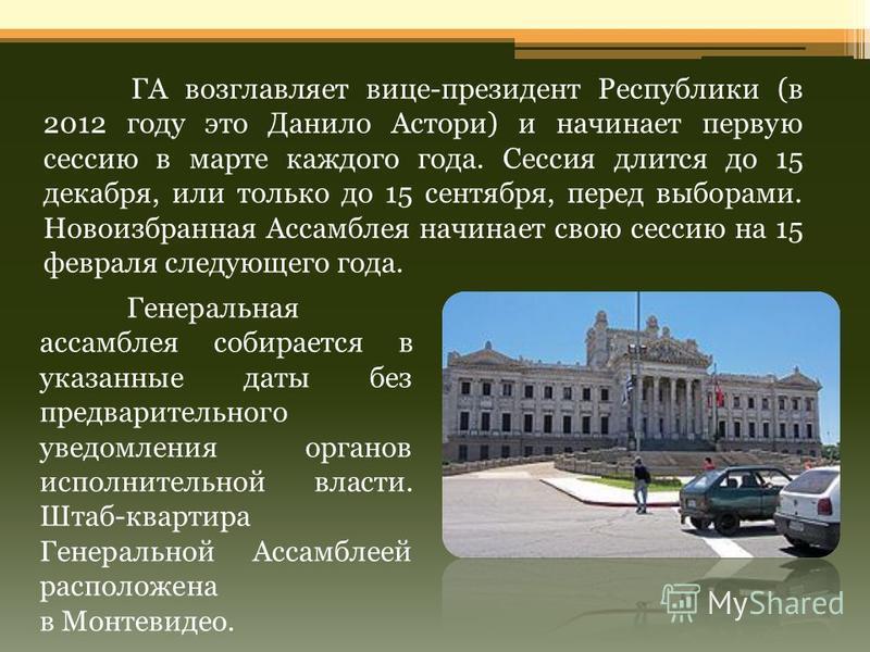 ГА возглавляет вице-президент Республики (в 2012 году это Данило Астори) и начинает первую сессию в марте каждого года. Сессия длится до 15 декабря, или только до 15 сентября, перед выборами. Новоизбранная Ассамблея начинает свою сессию на 15 февраля