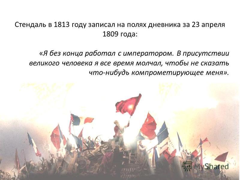 Стендаль в 1813 году записал на полях дневника за 23 апреля 1809 года: «Я без конца работал с императором. В присутствии великого человека я все время молчал, чтобы не сказать что-нибудь компрометирующее меня». 14