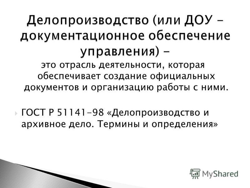 это отрасль деятельности, которая обеспечивает создание официальных документов и организацию работы с ними. ГОСТ Р 51141-98 «Делопроизводство и архивное дело. Термины и определения»