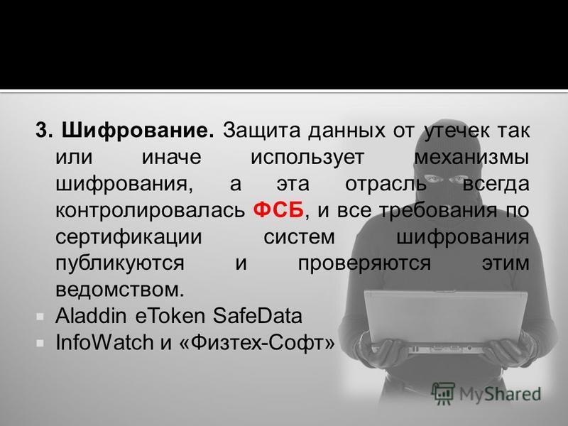 3. Шифрование. Защита данных от утечек так или иначе использует механизмы шифрования, а эта отрасль всегда контролировалась ФСБ, и все требования по сертификации систем шифрования публикуются и проверяются этим ведомством. Aladdin eToken SafeData Inf