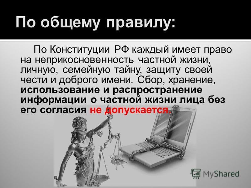 По Конституции РФ каждый имеет право на неприкосновенность частной жизни, личную, семейную тайну, защиту своей чести и доброго имени. Сбор, хранение, использование и распространение информации о частной жизни лица без его согласия не допускается.