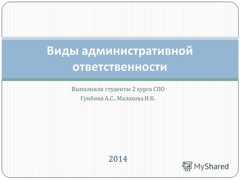 Выполнили студенты 2 курса СПО Гунбина А. С., Малахова И. К. 2014 Виды административной ответственности