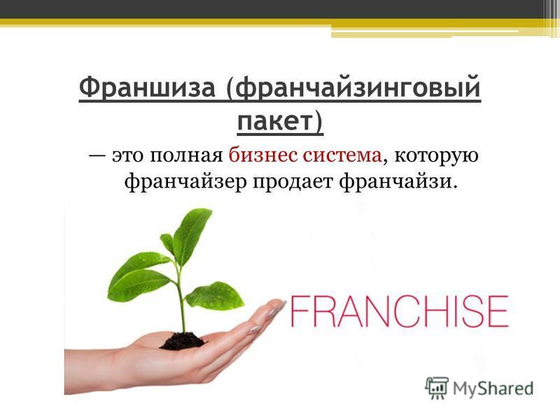 Франшиза (франчайзинговый пакет) это полная бизнес система, которую франчайзер продает франчайзи.