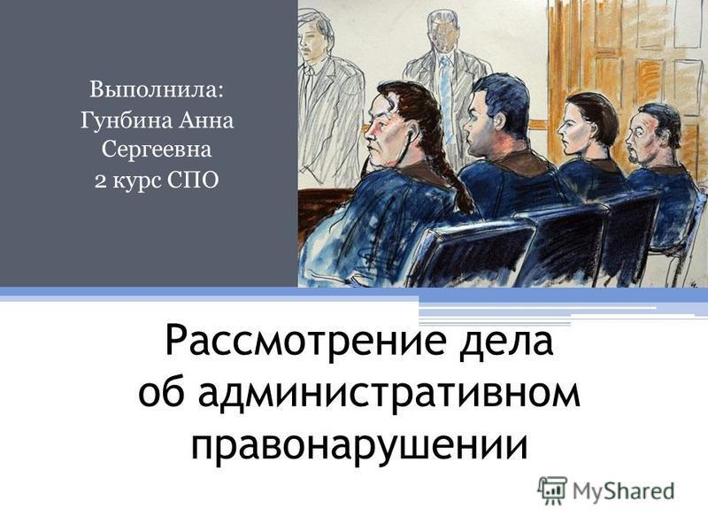 Рассмотрение дела об административном правонарушении Выполнила: Гунбина Анна Сергеевна 2 курс СПО