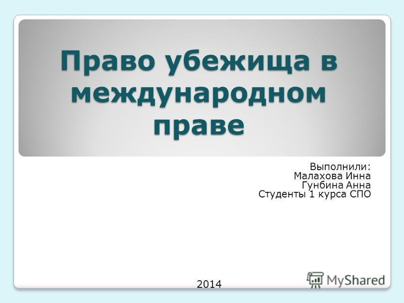 Право убежища в международном праве Выполнили: Малахова Инна Гунбина Анна Студенты 1 курса СПО 2014