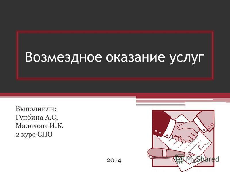 Возмездное оказание услуг Выполнили: Гунбина А.С, Малахова И.К. 2 курс СПО 2014