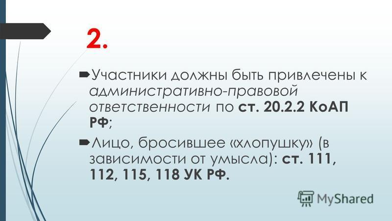 2. Участники должны быть привлечены к административно-правовой ответственности по ст. 20.2.2 КоАП РФ ; Лицо, бросившее «хлопушку» (в зависимости от умысла): ст. 111, 112, 115, 118 УК РФ.