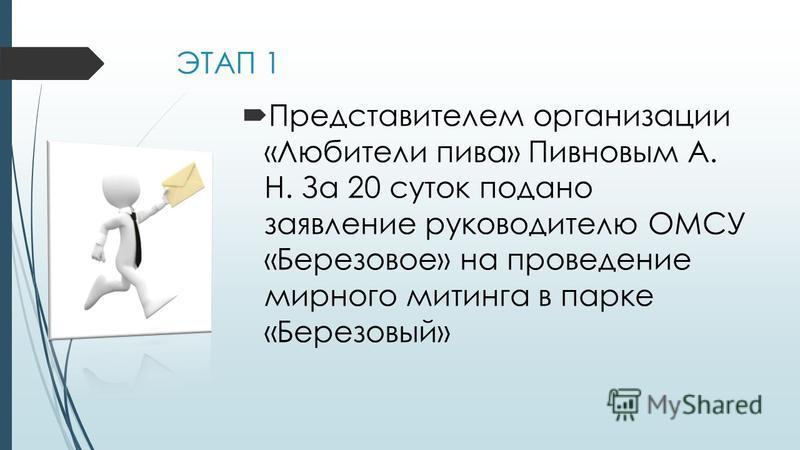 ЭТАП 1 Представителем организации «Любители пива» Пивновым А. Н. За 20 суток подано заявление руководителю ОМСУ «Березовое» на проведение мирного митинга в парке «Березовый»