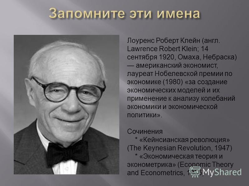 Лоуренс Роберт Клейн (англ. Lawrence Robert Klein; 14 сентября 1920, Омаха, Небраска) американский экономист, лауреат Нобелевской премии по экономике (1980) «за создание экономических моделей и их применение к анализу колебаний экономики и экономичес