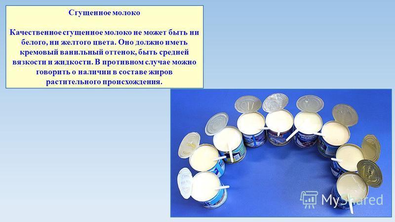 Сгущенное молоко Качественное сгущенное молоко не может быть ни белого, ни желтого цвета. Оно должно иметь кремовый ванильный оттенок, быть средней вязкости и жидкости. В противном случае можно говорить о наличии в составе жиров растительного происхо