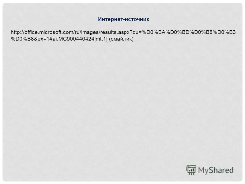 Интернет-источник http://office.microsoft.com/ru/images/results.aspx?qu=%D0%BA%D0%BD%D0%B8%D0%B3 %D0%B8&ex=1#ai:MC900440424|mt:1| (смайлик)