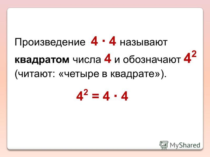 Произведение 4 4 называют квадратом числа 4 и обозначают 4 2 (читают: «четыре в квадрате»). 4 2 = 4 4