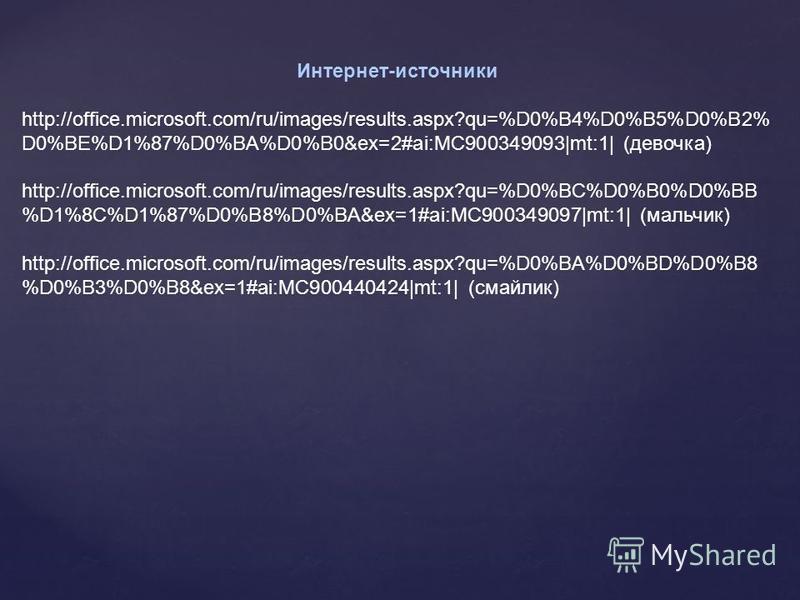 Интернет-источники http://office.microsoft.com/ru/images/results.aspx?qu=%D0%B4%D0%B5%D0%B2% D0%BE%D1%87%D0%BA%D0%B0&ex=2#ai:MC900349093|mt:1| (девочка) http://office.microsoft.com/ru/images/results.aspx?qu=%D0%BC%D0%B0%D0%BB %D1%8C%D1%87%D0%B8%D0%BA