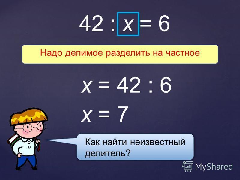 Как найти неизвестный делитель? Надо делимое разделить на частное 42 : x = 6 x = 42 : 6 x = 7