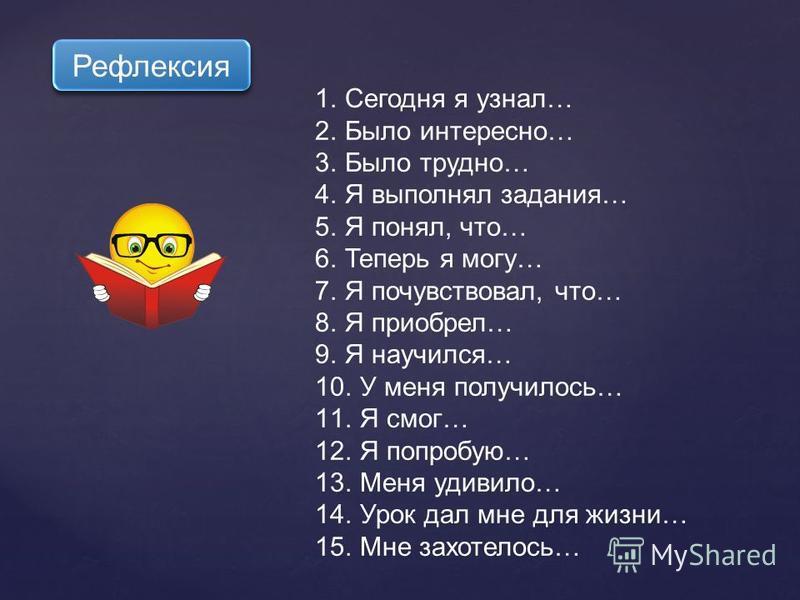 1. Сегодня я узнал… 2. Было интересно… 3. Было трудно… 4. Я выполнял задания… 5. Я понял, что… 6. Теперь я могу… 7. Я почувствовал, что… 8. Я приобрел… 9. Я научился… 10. У меня получилось… 11. Я смог… 12. Я попробую… 13. Меня удивило… 14. Урок дал м