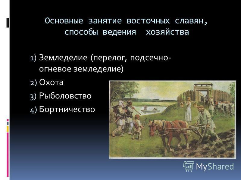 Основные занятие восточных славян, способы ведения хозяйства 1) Земледелие (перелог, подсечно- огневое земледелие) 2) Охота 3) Рыболовство 4) Бортничество