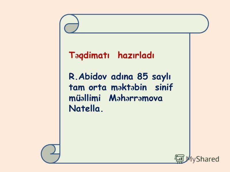 T ə qdimatı hazırladı R.Abidov adına 85 saylı tam orta m ə kt ə bin sinif mü ə llimi M ə h ə rr ə mova Natella.