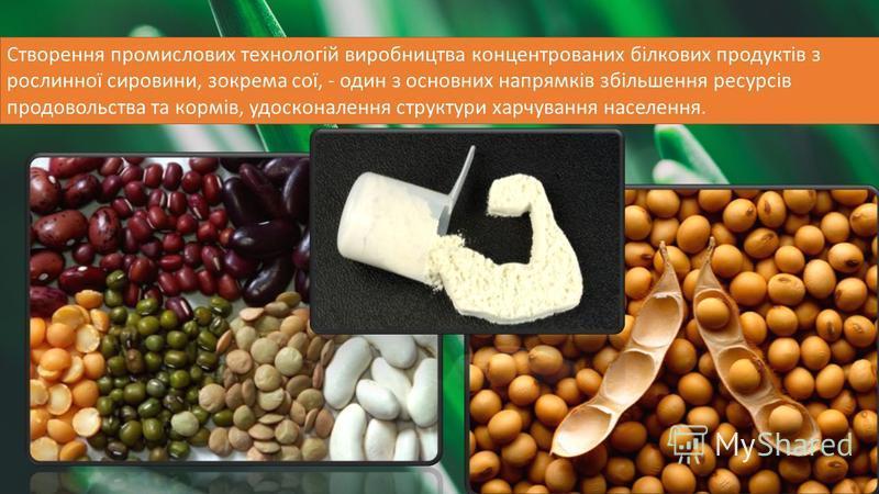 Створення промислових технологій виробництва концентрованих білкових продуктів з рослинної сировини, зокрема сої, - один з основних напрямків збільшення ресурсів продовольства та кормів, удосконалення структури харчування населення.