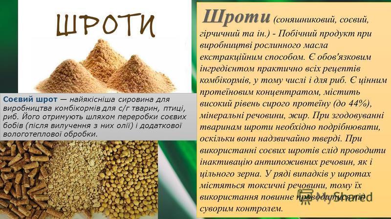 Соєвий шрот найякісніша сировина для виробництва комбікормів для с/г тварин, птиці, риб. Його отримують шляхом переробки соєвих бобів (після вилучення з них олії) і додаткової вологотеплової обробки.