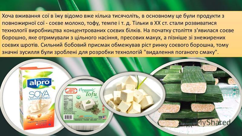 Хоча вживання сої в їжу відомо вже кілька тисячоліть, в основному це були продукти з повножирної сої - соєве молоко, тофу, темпе і т. д. Тільки в XX ст. стали розвиватися технології виробництва концентрованих соєвих білків. На початку століття з'явил