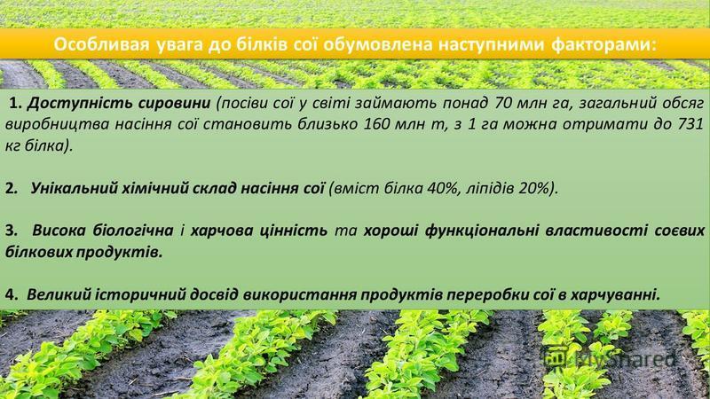 1. Доступність сировини (посіви сої у світі займають понад 70 млн га, загальний обсяг виробництва насіння сої становить близько 160 млн т, з 1 га можна отримати до 731 кг білка). 2. Унікальний хімічний склад насіння сої (вміст білка 40%, ліпідів 20%)