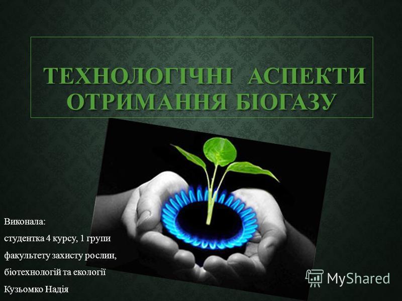 ТЕХНОЛОГІЧНІ АСПЕКТИ ОТРИМАННЯ БІОГАЗУ ТЕХНОЛОГІЧНІ АСПЕКТИ ОТРИМАННЯ БІОГАЗУ Виконала: студентка 4 курсу, 1 групи факультету захисту рослин, біотехнологій та екології Кузьомко Надія