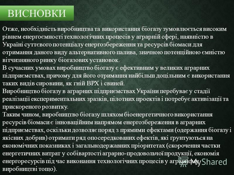 Отже, необхідність виробництва та використання біогазу зумовлюється високим рівнем енергоємності технологічних процесів у аграрній сфері, наявністю в Україні суттєвого потенціалу енергозбереження та ресурсів біомаси для отримання даного виду альтерна