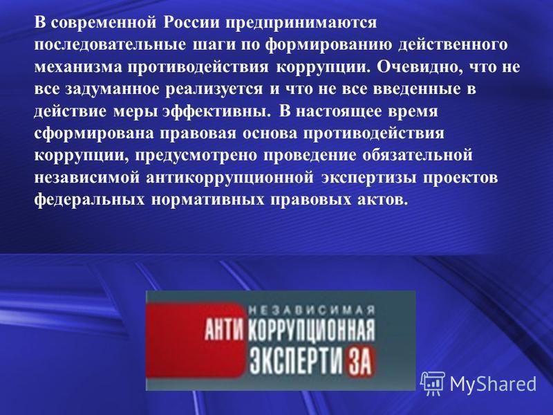 В современной России предпринимаются последовательные шаги по формированию действенного механизма противодействия коррупции. Очевидно, что не все задуманное реализуется и что не все введенные в действие меры эффективны. В настоящее время сформирована
