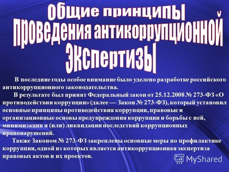 В последние годы особое внимание было уделено разработке российского антикоррупционного законодательства. В результате был принят Федеральный закон от 25.12.2008 273-ФЗ «О противодействии коррупции» (далее Закон 273-ФЗ), который установил основные пр