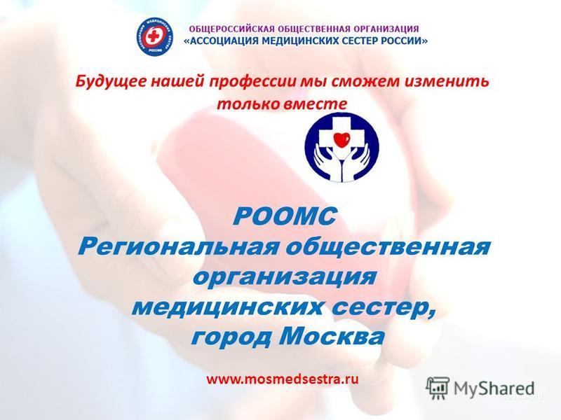 РООМС Региональная общественная организация медицинских сестер, город Москва www.mosmedsestra.ru Будущее нашей профессии мы сможем изменить только вместе