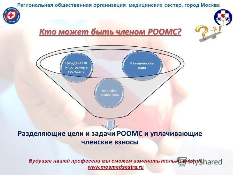 Будущее нашей профессии мы сможем изменить только вместе www.mosmedsestra.ru Кто может быть членом РООМС? Разделяющие цели и задачи РООМС и уплачивающие членские взносы Юридические лица Граждане РФ, иностранные граждане Люди без гражданства Региональ
