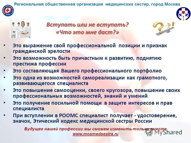 Будущее нашей профессии мы сможем изменить только вместе www.mosmedsestra.ru Вступать или не вступать? «Что это мне даст?» Это выражение свой профессиональной позиции и признак гражданской зрелости Это возможность быть причастным к развитию, поднятию