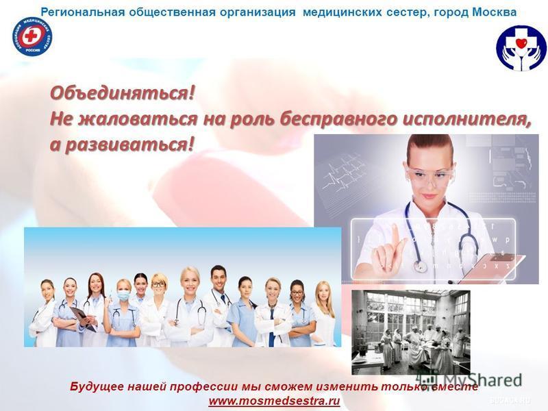 Будущее нашей профессии мы сможем изменить только вместе www.mosmedsestra.ru Объединяться! Не жаловаться на роль бесправного исполнителя, а развиваться! Региональная общественная организация медицинских сестер, город Москва