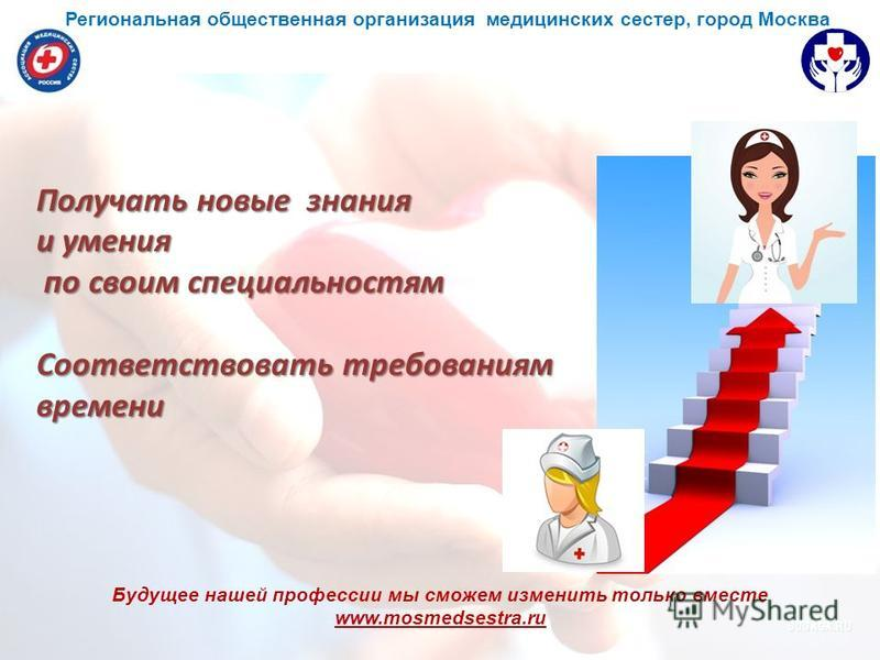 Будущее нашей профессии мы сможем изменить только вместе www.mosmedsestra.ru Получать новые знания и умения по своим специальностям по своим специальностям Соответствовать требованиям времени Региональная общественная организация медицинских сестер,