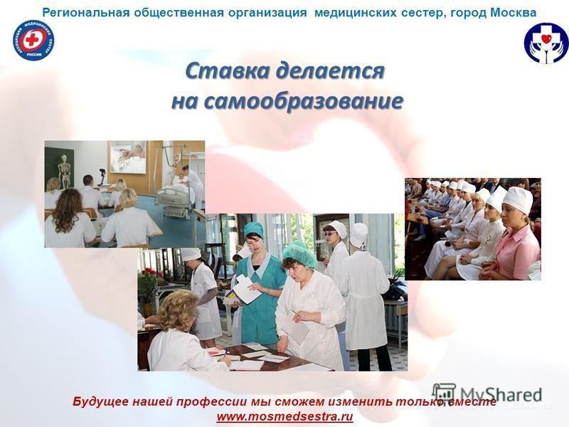 Будущее нашей профессии мы сможем изменить только вместе www.mosmedsestra.ru Ставка делается на самообразование Региональная общественная организация медицинских сестер, город Москва
