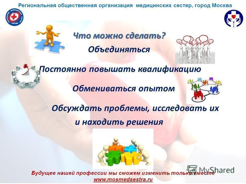 Будущее нашей профессии мы сможем изменить только вместе www.mosmedsestra.ru Что можно сделать? Объединяться Постоянно повышать квалификацию Обмениваться опытом Обсуждать проблемы, исследовать их и находить решения Региональная общественная организац