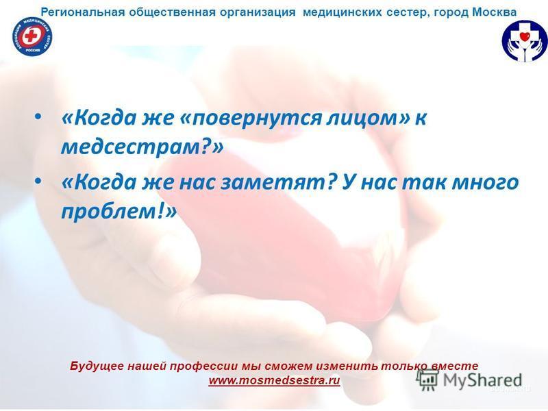 Будущее нашей профессии мы сможем изменить только вместе www.mosmedsestra.ru «Когда же «повернутся лицом» к медсестрам?» «Когда же нас заметят? У нас так много проблем!» Региональная общественная организация медицинских сестер, город Москва