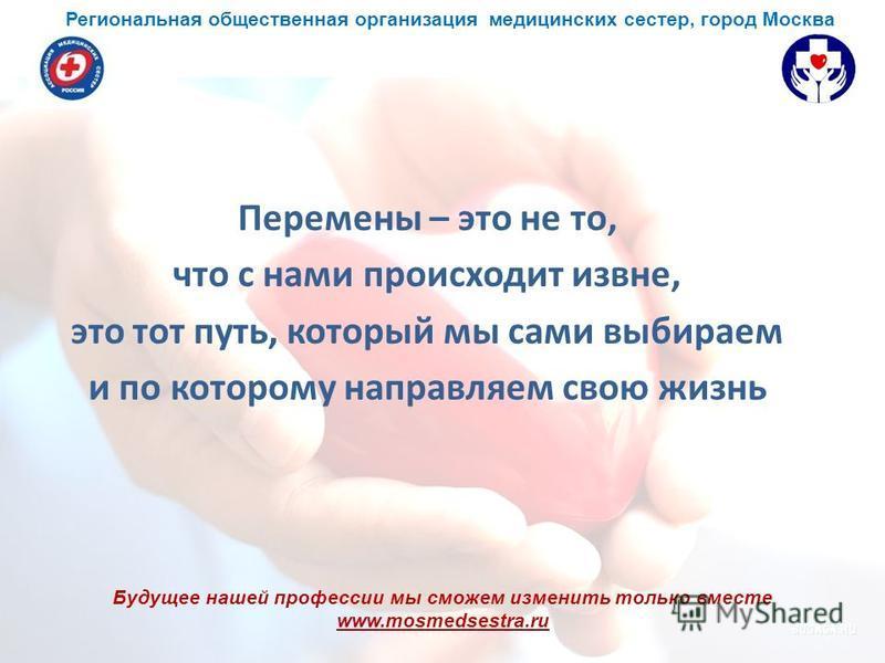 Будущее нашей профессии мы сможем изменить только вместе www.mosmedsestra.ru Перемены – это не то, что с нами происходит извне, это тот путь, который мы сами выбираем и по которому направляем свою жизнь Региональная общественная организация медицинск