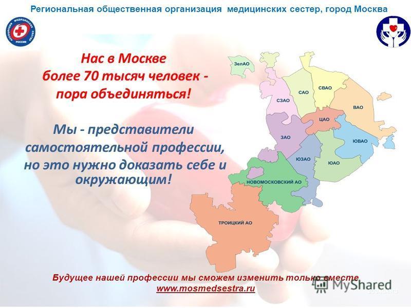 Будущее нашей профессии мы сможем изменить только вместе www.mosmedsestra.ru Нас в Москве более 70 тысяч человек - пора объединяться! Мы - представители самостоятельной профессии, но это нужно доказать себе и окружающим! Региональная общественная орг