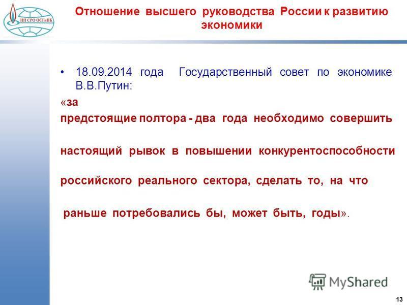 13 Отношение высшего руководства России к развитию экономики 18.09.2014 года Государственный совет по экономике В.В.Путин: «за предстоящие полтора - два года необходимо совершить настоящий рывок в повышении конкурентоспособности российского реального