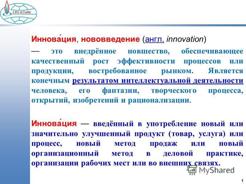 1 Иннова́ция, нововведение (англ. innovation) англ. это внедрённое новшество, обеспечивающее качественный рост эффективности процессов или продукции, востребованное рынком. Является конечным результатом интеллектуальной деятельности человека, его фан