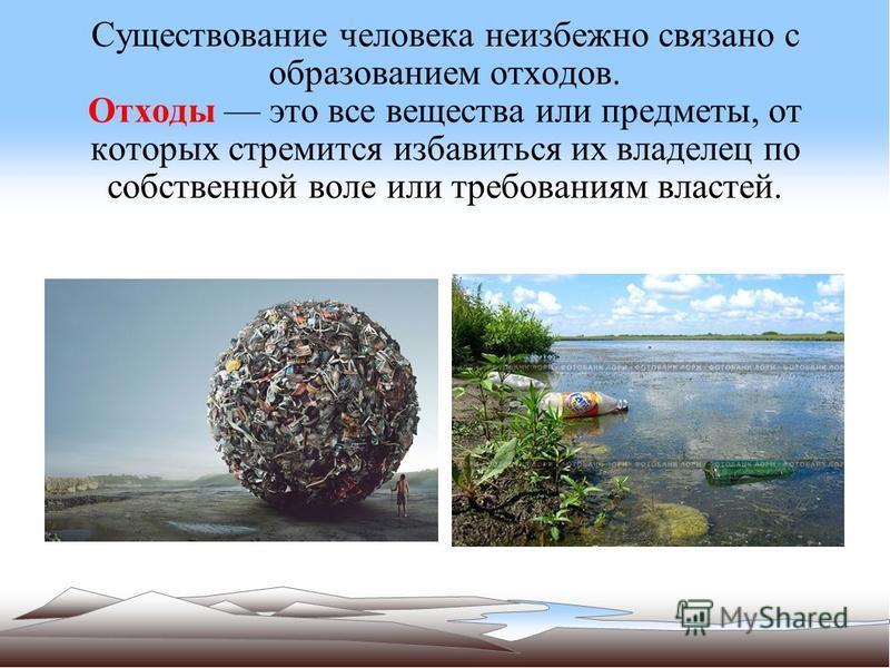 Существование человека неизбежно связано с образованием отходов. Отходы это все вещества или предметы, от которых стремится избавиться их владелец по собственной воле или требованиям властей.