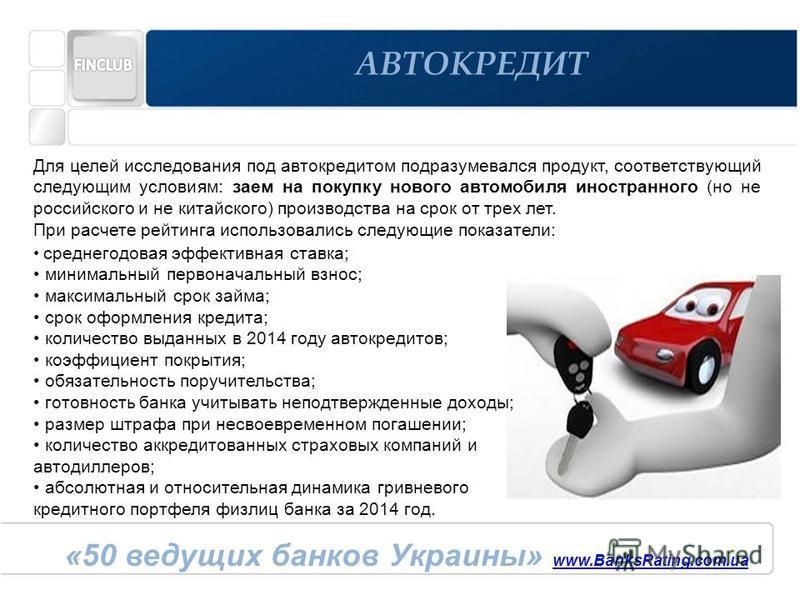 «50 ведущих банков Украины» www.BanksRating.com.ua www.BanksRating.com.ua АВТОКРЕДИТ Для целей исследования под автокредитом подразумевался продукт, соответствующий следующим условиям: заем на покупку нового автомобиля иностранного (но не российского